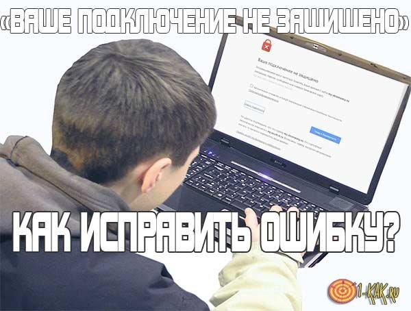 Chrome – «Ваше подключение не защищено». Что делать?