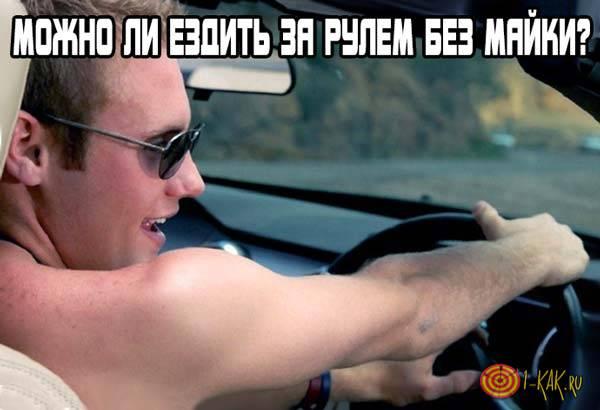 Можно ли ездить за рулем без футболки?
